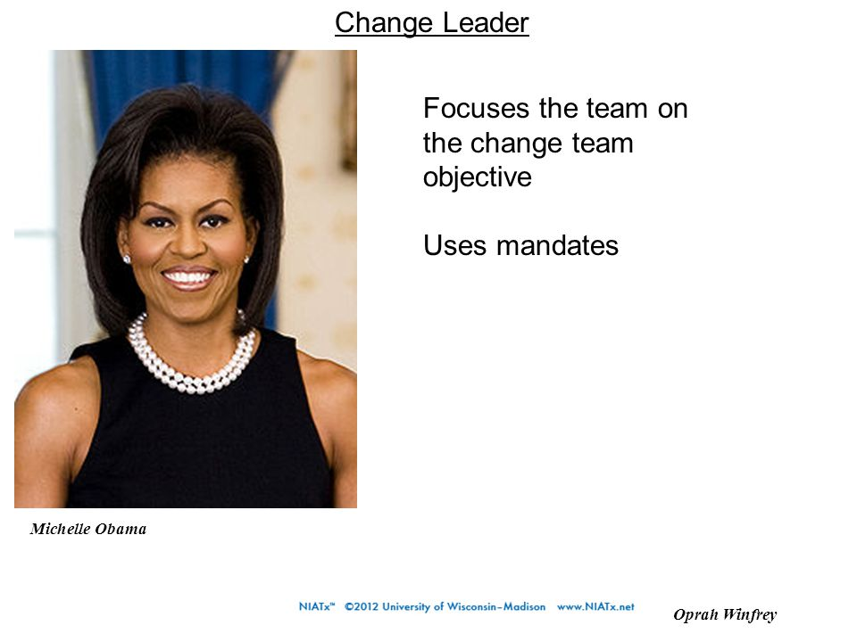 Change Leader Oprah Winfrey Michelle Obama Focuses the team on the change team objective Uses mandates