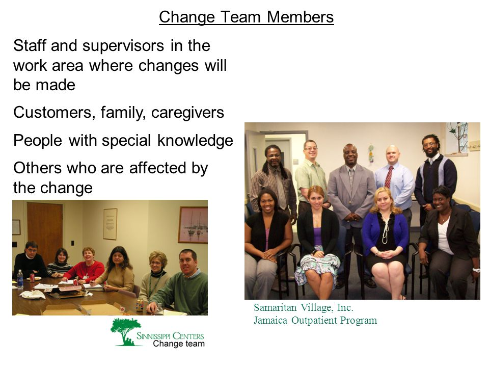 Change Team Members Samaritan Village, Inc. Jamaica Outpatient Program Staff and supervisors in the work area where changes will be made Customers, fa