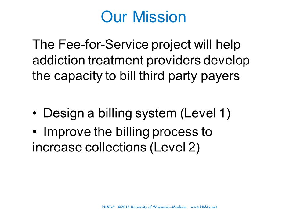 The Fee-for-Service project will help addiction treatment providers develop the capacity to bill third party payers Design a billing system (Level 1) Improve the billing process to increase collections (Level 2) Our Mission