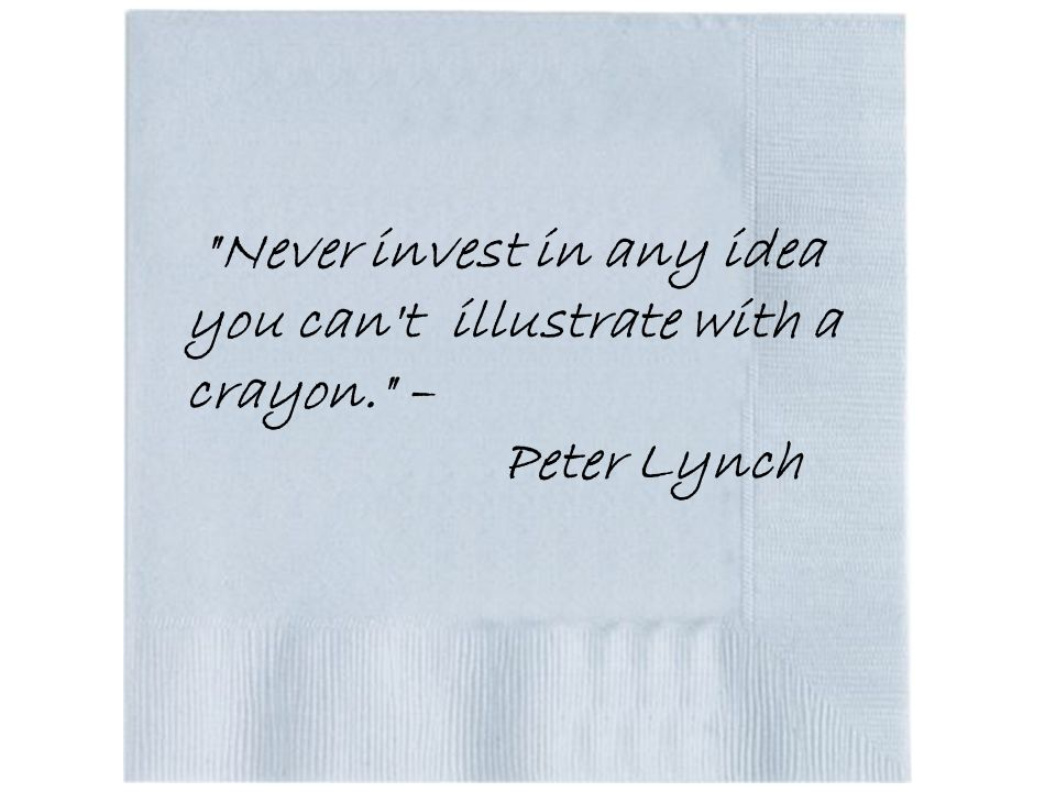 Never invest in any idea you can t illustrate with a crayon. – Peter Lynch
