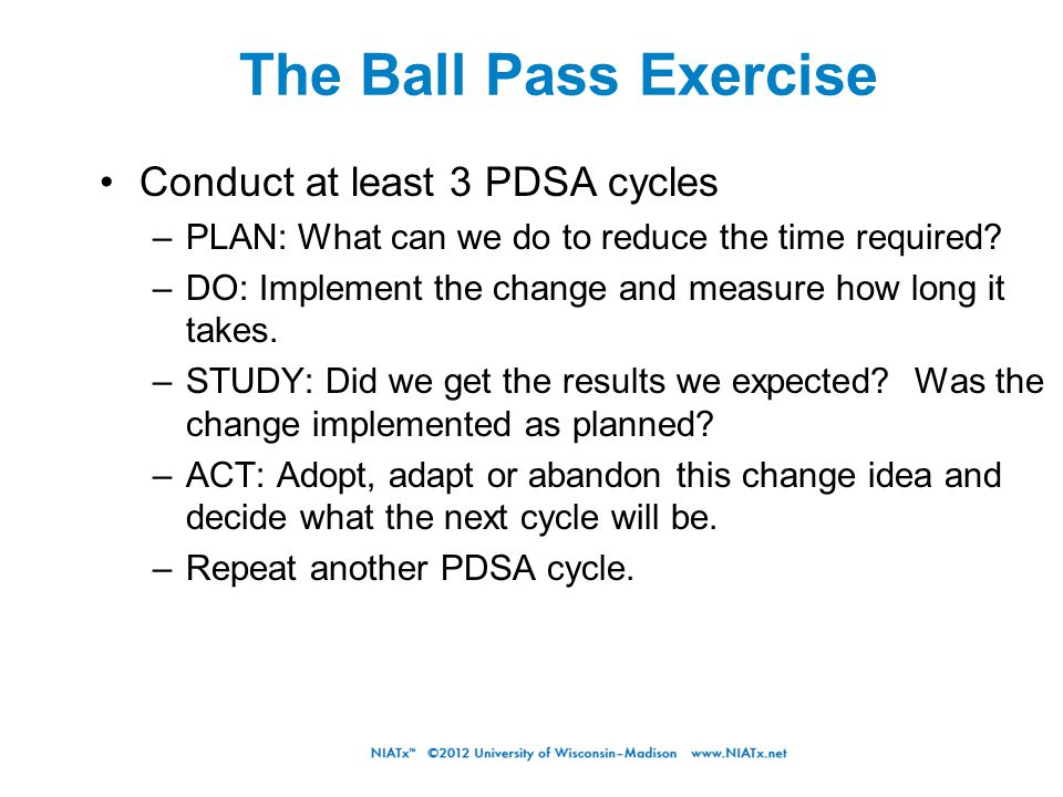 The Ball Pass Exercise Conduct at least 3 PDSA cycles –PLAN: What can we do to reduce the time required? –DO: Implement the change and measure how lon