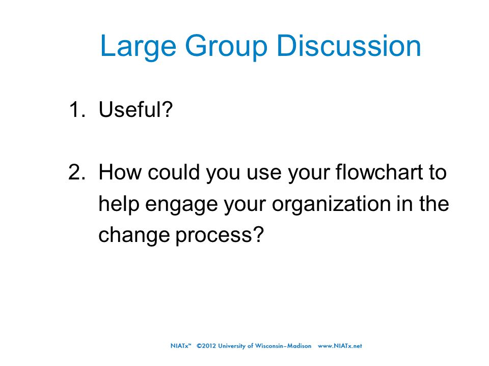 Large Group Discussion 1. Useful? 2. How could you use your flowchart to help engage your organization in the change process?