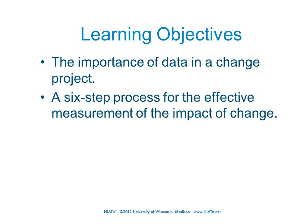 Learning Objectives The importance of data in a change project.