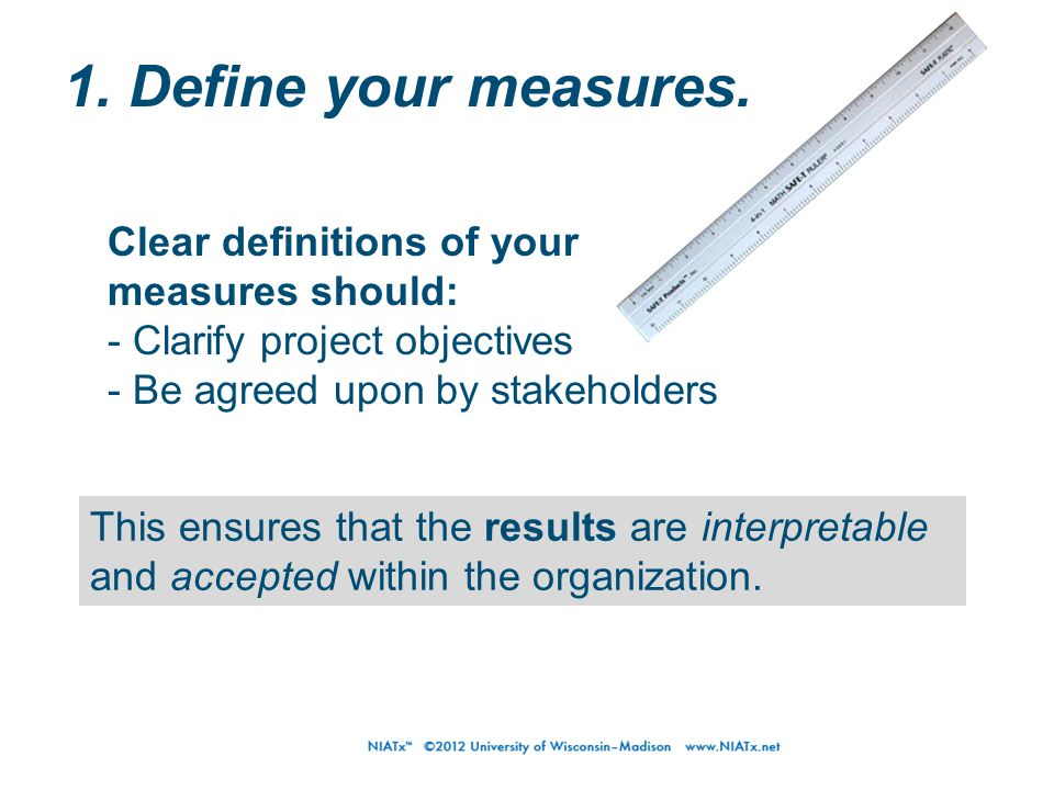 1. Define your measures. This ensures that the results are interpretable and accepted within the organization. Clear definitions of your measures shou