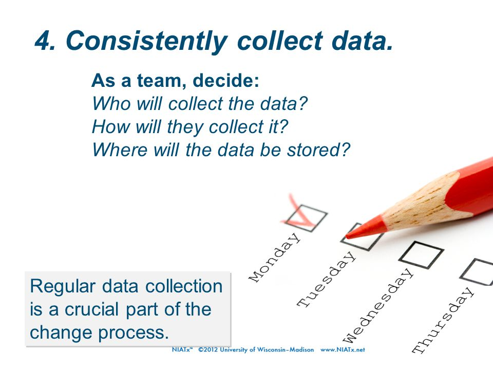 4. Consistently collect data. Regular data collection is a crucial part of the change process. As a team, decide: Who will collect the data? How will