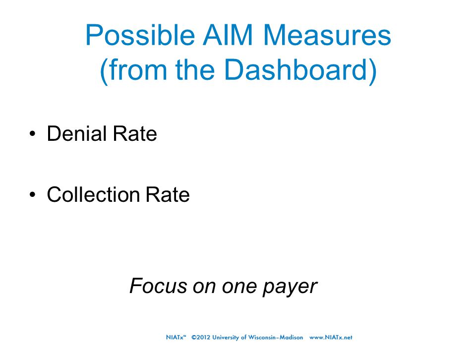 Possible AIM Measures (from the Dashboard) Denial Rate Collection Rate Focus on one payer