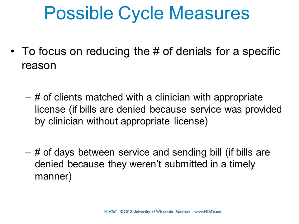 Possible Cycle Measures To focus on reducing the # of denials for a specific reason –# of clients matched with a clinician with appropriate license (i