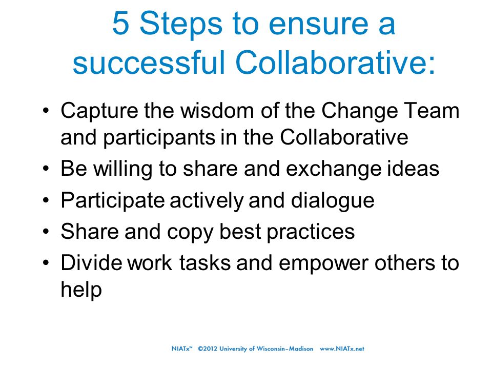 Capture the wisdom of the Change Team and participants in the Collaborative Be willing to share and exchange ideas Participate actively and dialogue Share and copy best practices Divide work tasks and empower others to help 5 Steps to ensure a successful Collaborative: