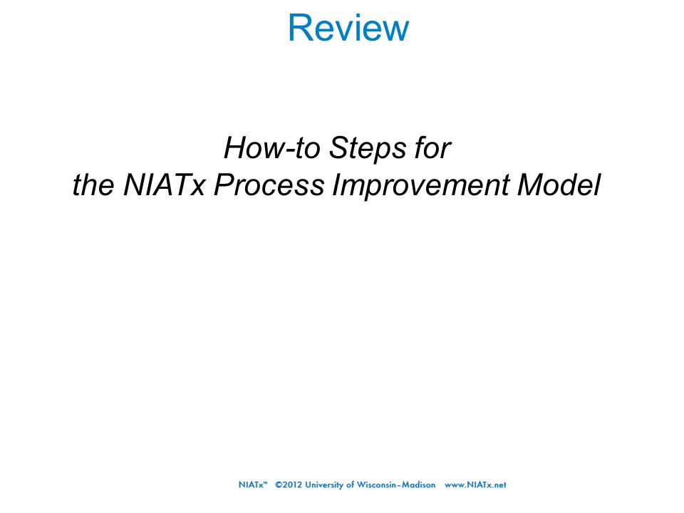 Review How-to Steps for the NIATx Process Improvement Model