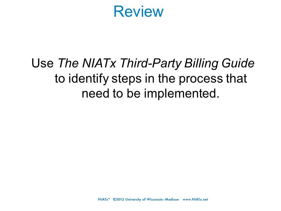 Review Use The NIATx Third-Party Billing Guide to identify steps in the process that need to be implemented.