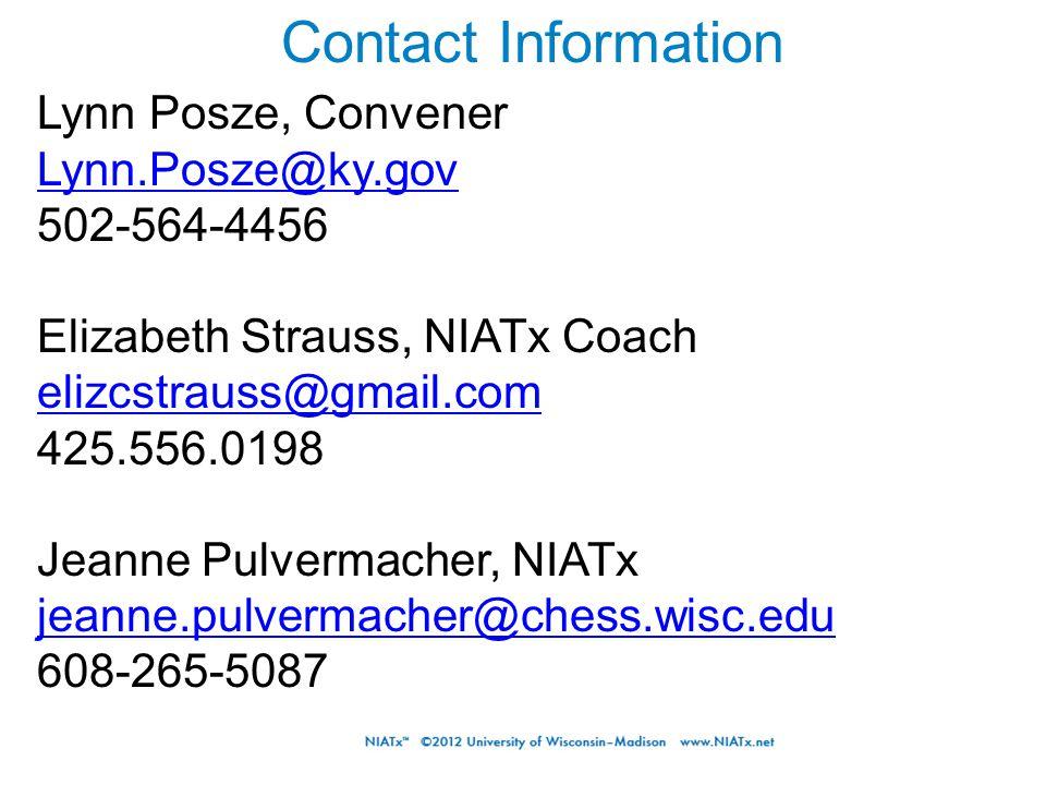 Contact Information Lynn Posze, Convener Lynn.Posze@ky.gov 502-564-4456 Elizabeth Strauss, NIATx Coach elizcstrauss@gmail.com 425.556.0198 Jeanne Pulvermacher, NIATx jeanne.pulvermacher@chess.wisc.edu 608-265-5087