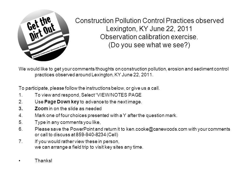 Construction Pollution Control Practices observed Lexington, KY June 22, 2011 Observation calibration exercise. (Do you see what we see?) We would lik