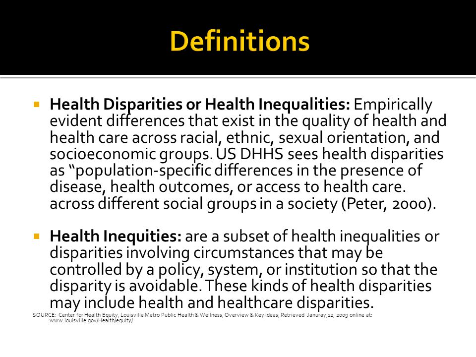  Health Disparities or Health Inequalities: Empirically evident differences that exist in the quality of health and health care across racial, ethnic