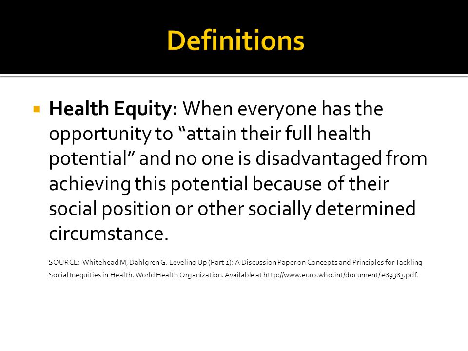 " Health Equity: When everyone has the opportunity to ""attain their full health potential"" and no one is disadvantaged from achieving this potential b"