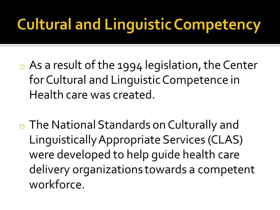 o As a result of the 1994 legislation, the Center for Cultural and Linguistic Competence in Health care was created. o The National Standards on Cultu
