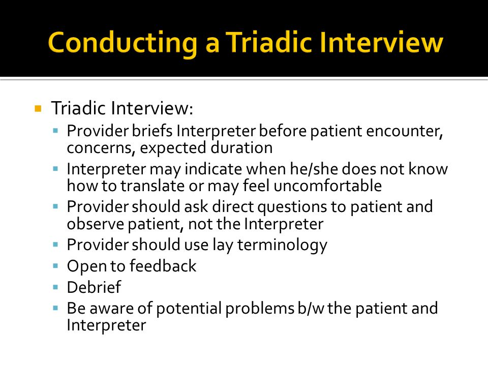  Triadic Interview:  Provider briefs Interpreter before patient encounter, concerns, expected duration  Interpreter may indicate when he/she does n