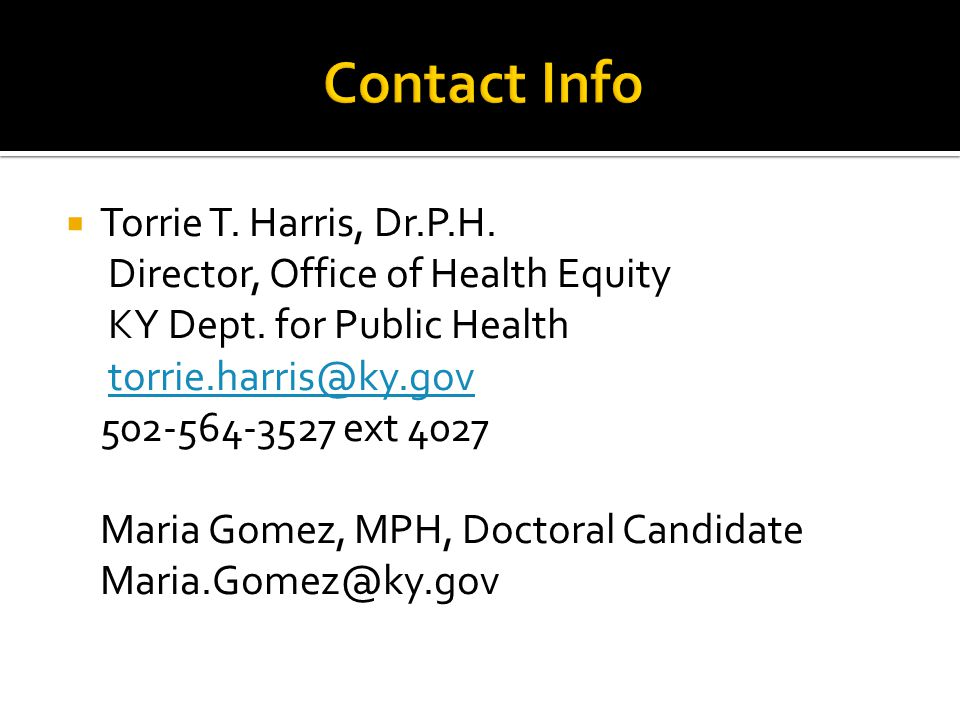  Torrie T. Harris, Dr.P.H. Director, Office of Health Equity KY Dept. for Public Health torrie.harris@ky.gov 502-564-3527 ext 4027 Maria Gomez, MPH,