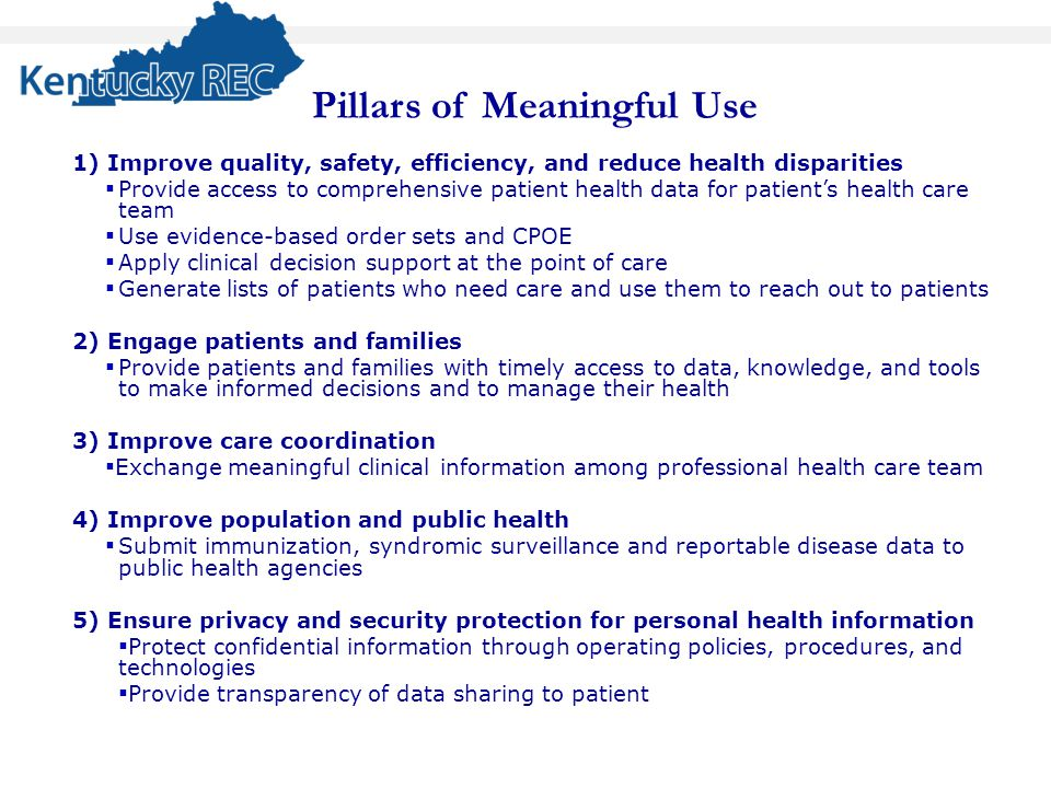 Pillars of Meaningful Use 1) Improve quality, safety, efficiency, and reduce health disparities ▪ Provide access to comprehensive patient health data for patient's health care team ▪ Use evidence-based order sets and CPOE ▪ Apply clinical decision support at the point of care ▪ Generate lists of patients who need care and use them to reach out to patients 2) Engage patients and families ▪ Provide patients and families with timely access to data, knowledge, and tools to make informed decisions and to manage their health 3) Improve care coordination ▪ Exchange meaningful clinical information among professional health care team 4) Improve population and public health ▪ Submit immunization, syndromic surveillance and reportable disease data to public health agencies 5) Ensure privacy and security protection for personal health information ▪ Protect confidential information through operating policies, procedures, and technologies ▪ Provide transparency of data sharing to patient