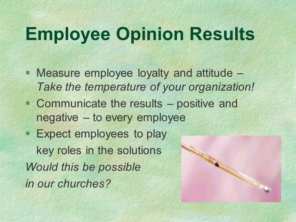 Employee Opinion Results §Measure employee loyalty and attitude – Take the temperature of your organization.
