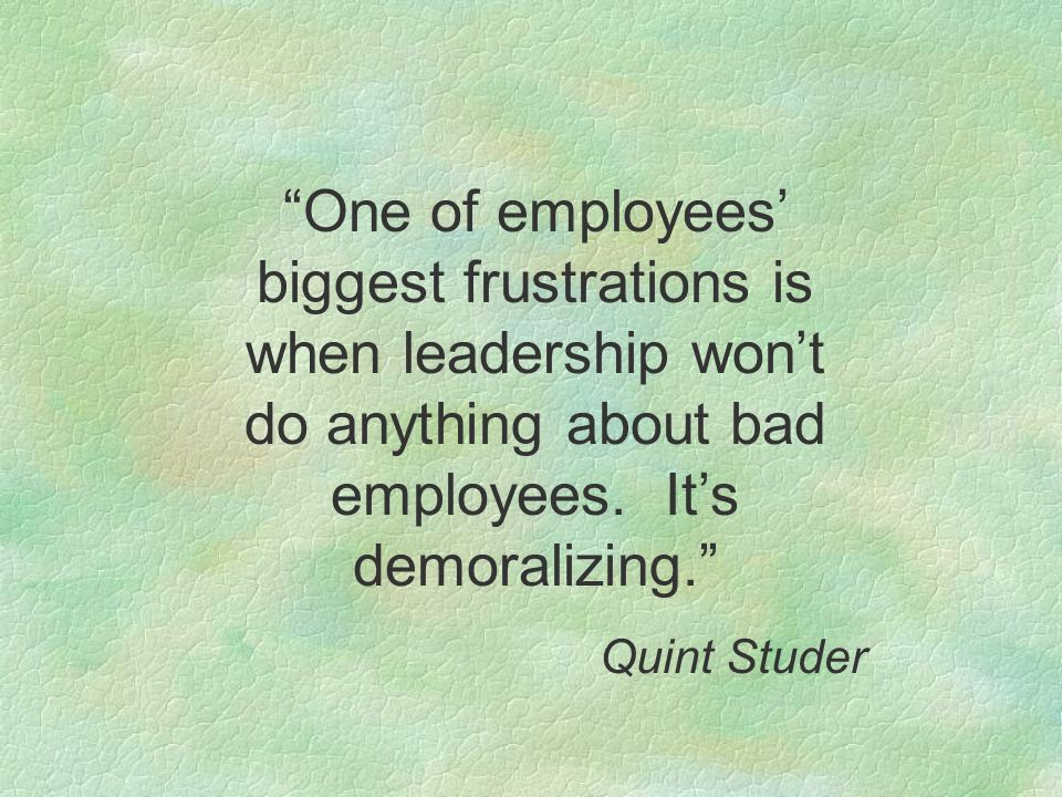 One of employees' biggest frustrations is when leadership won't do anything about bad employees.