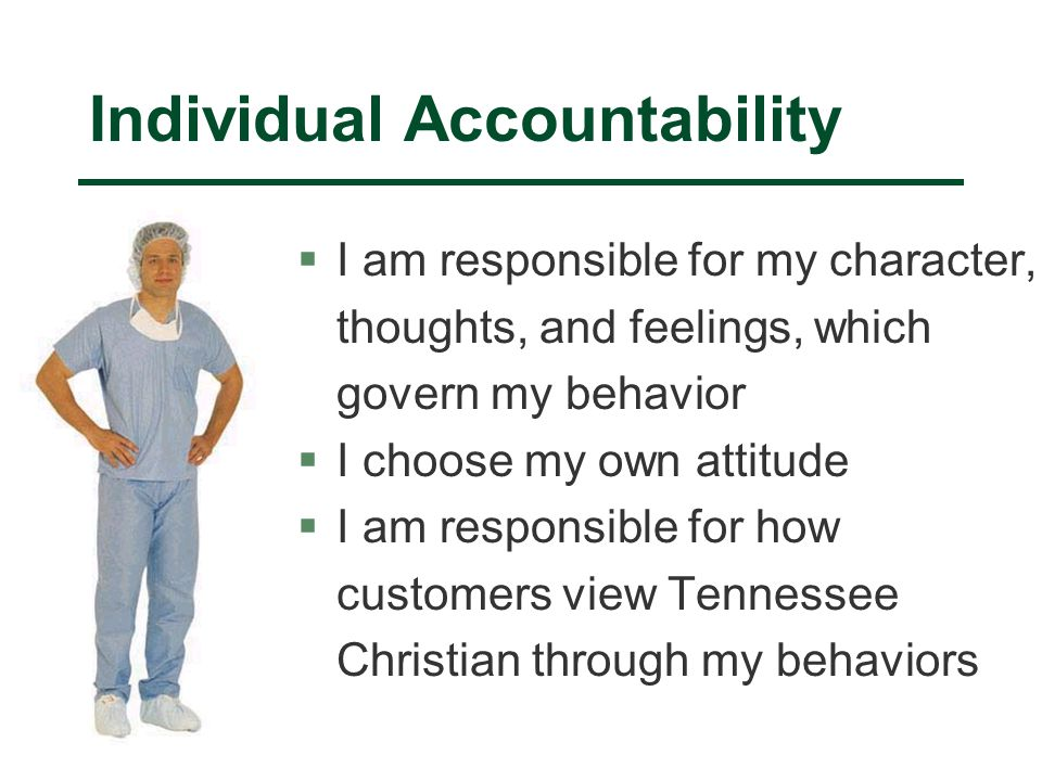 Individual Accountability §I am responsible for my character, thoughts, and feelings, which govern my behavior §I choose my own attitude §I am responsible for how customers view Tennessee Christian through my behaviors