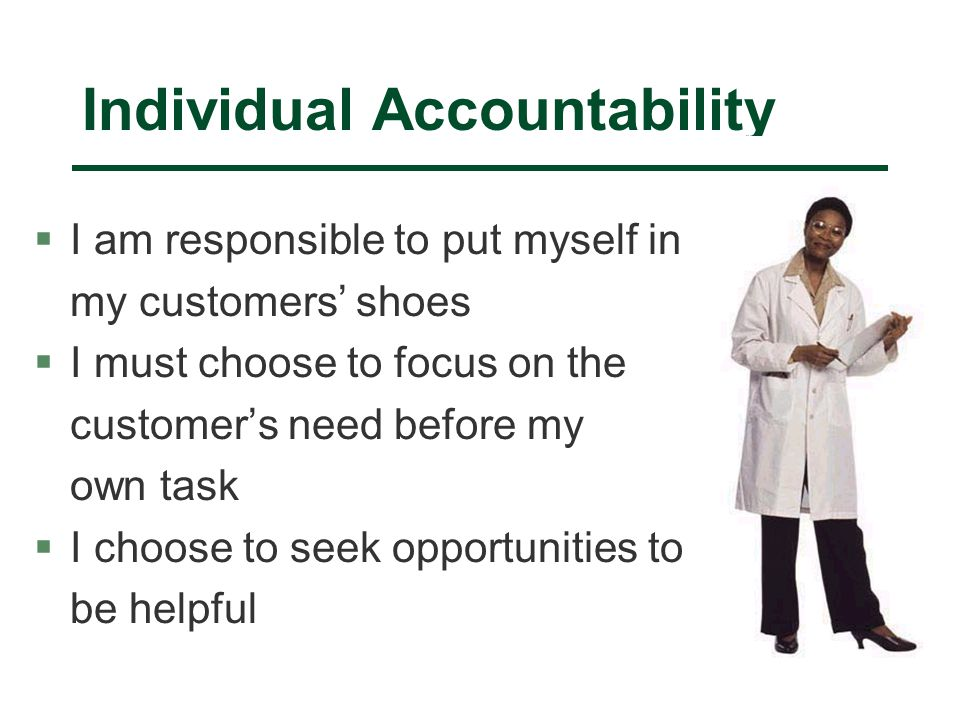 Individual Accountability §I am responsible to put myself in my customers' shoes §I must choose to focus on the customer's need before my own task §I choose to seek opportunities to be helpful