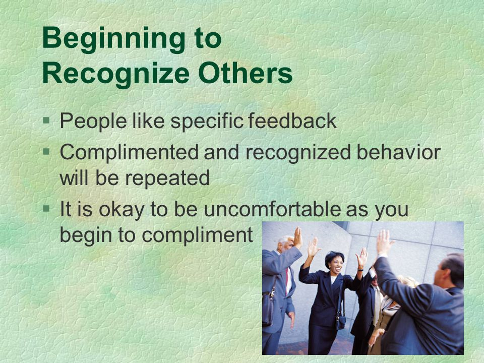 Beginning to Recognize Others §People like specific feedback §Complimented and recognized behavior will be repeated §It is okay to be uncomfortable as you begin to compliment