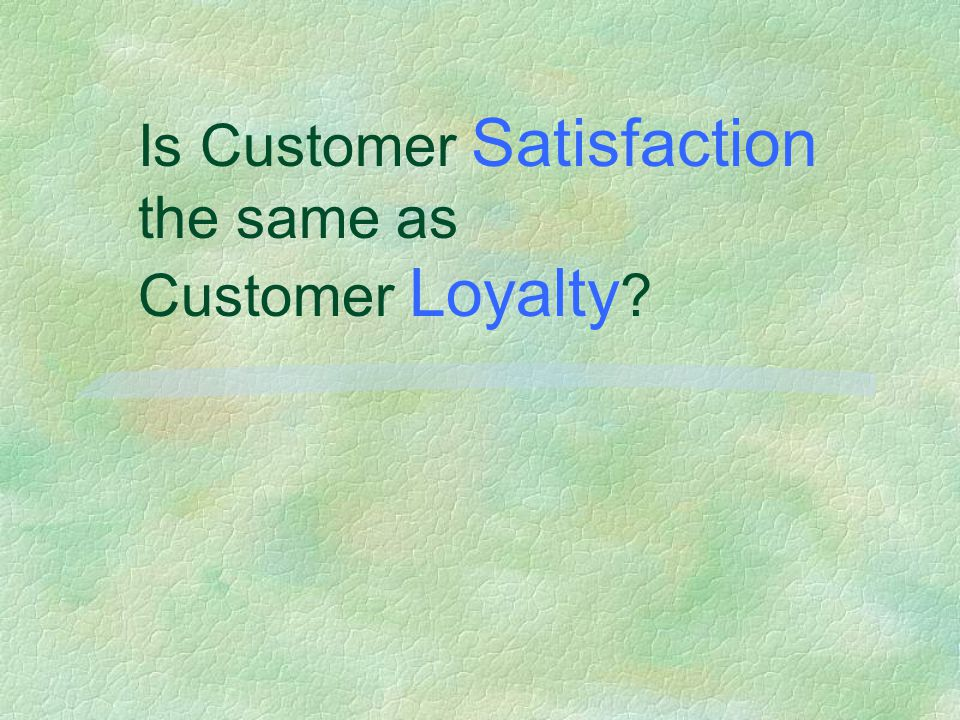 Is Customer Satisfaction the same as Customer Loyalty ?