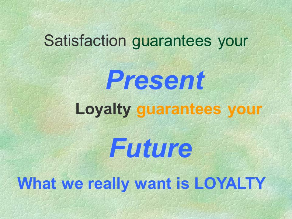 Satisfaction guarantees your Loyalty guarantees your Present Future What we really want is LOYALTY