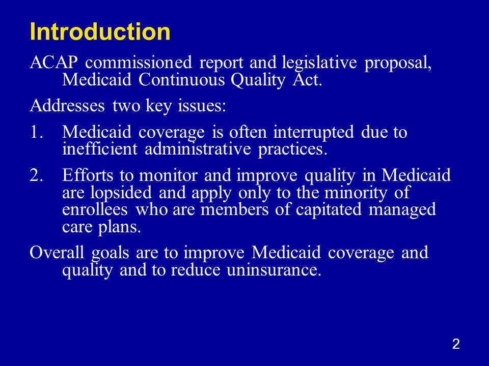2 Introduction ACAP commissioned report and legislative proposal, Medicaid Continuous Quality Act.