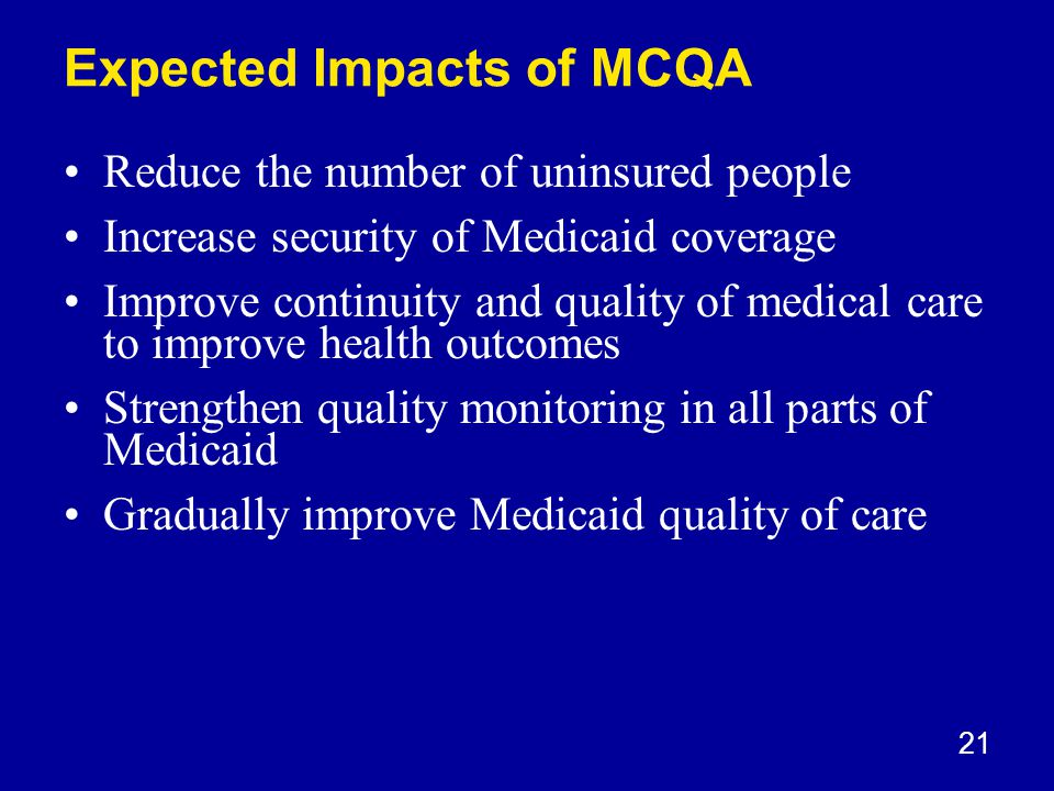 21 Expected Impacts of MCQA Reduce the number of uninsured people Increase security of Medicaid coverage Improve continuity and quality of medical care to improve health outcomes Strengthen quality monitoring in all parts of Medicaid Gradually improve Medicaid quality of care