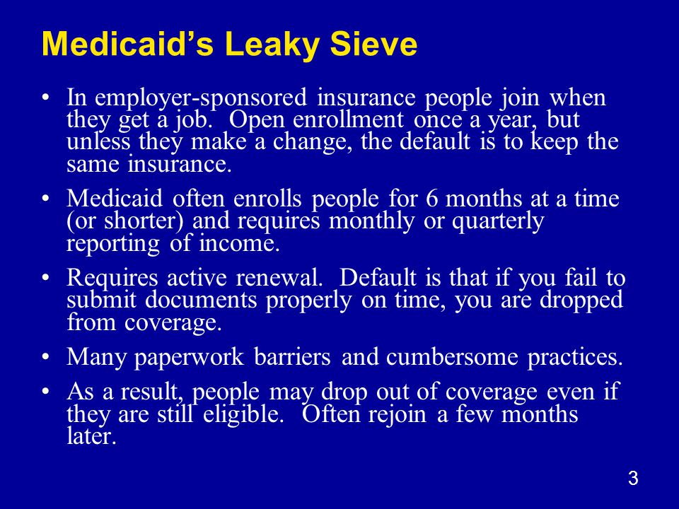 3 Medicaid's Leaky Sieve In employer-sponsored insurance people join when they get a job.