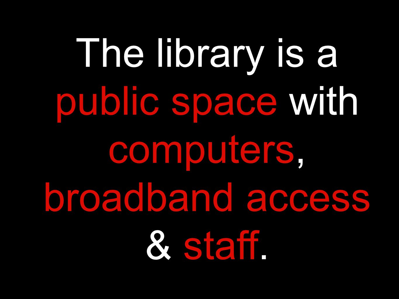 The library is a public space with computers, broadband access & staff.
