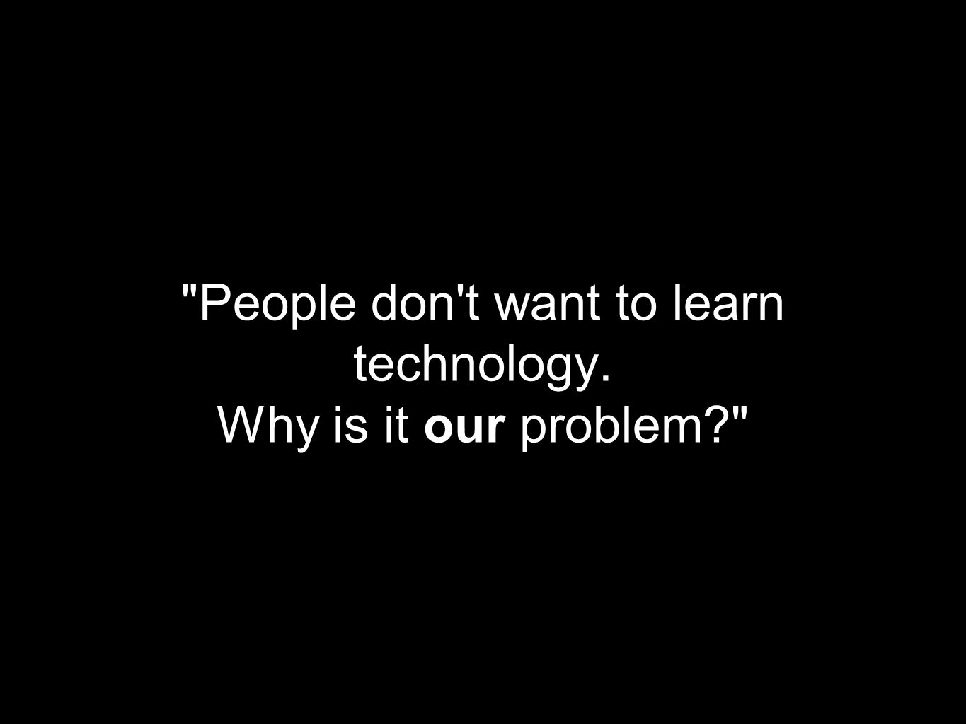 People don t want to learn technology. Why is it our problem