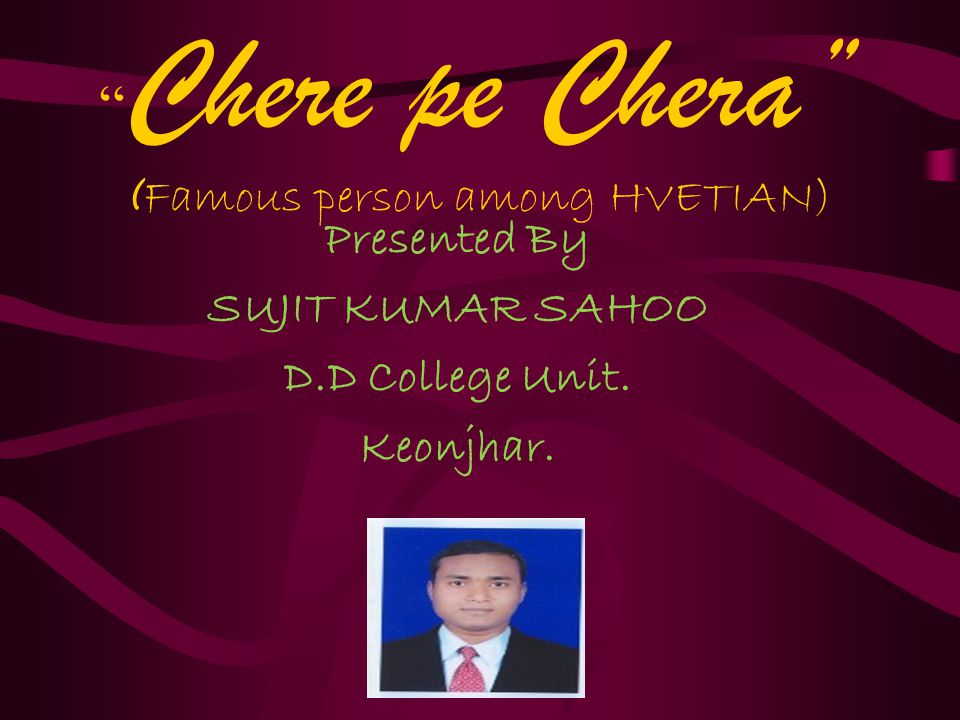 Chere pe Chera ( Famous person among HVETIAN) Presented By SUJIT KUMAR SAHOO D.D College Unit.
