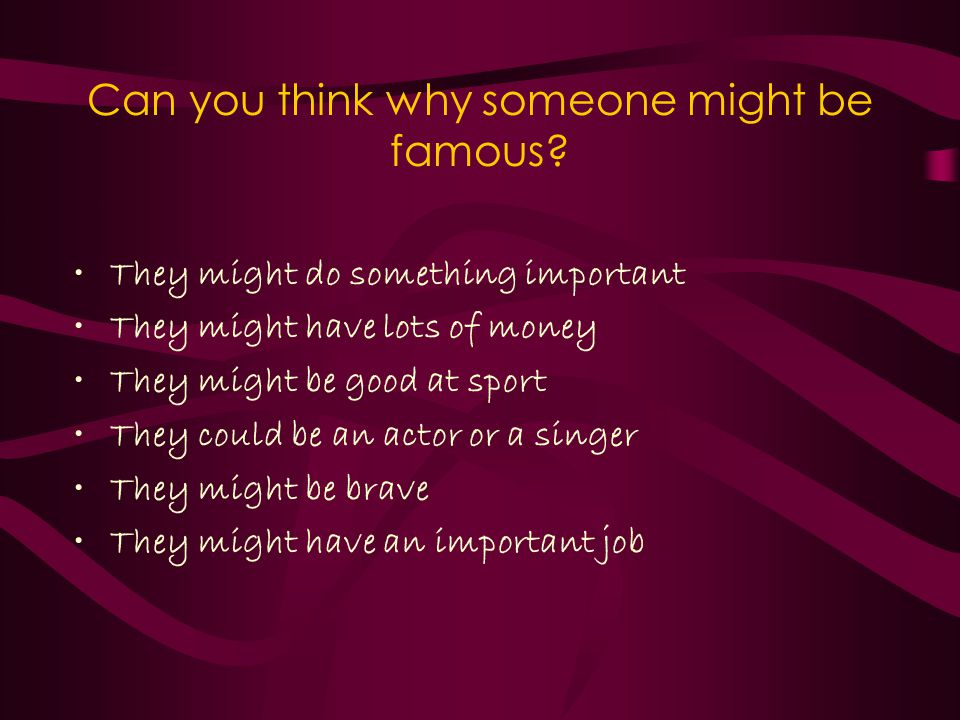Can you think why someone might be famous.