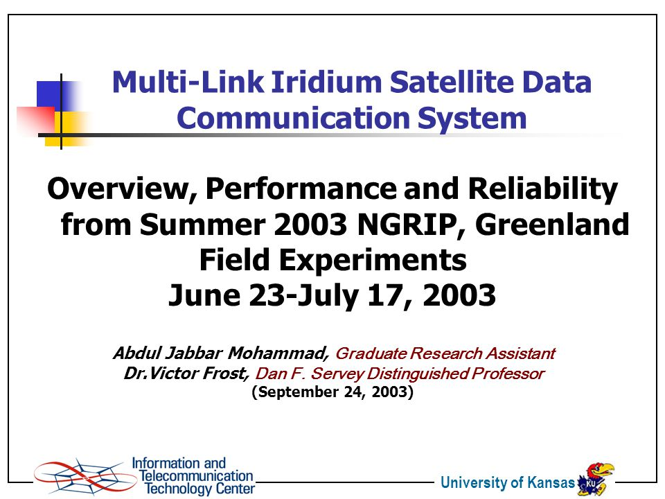 University of Kansas Multi-Link Iridium Satellite Data Communication System Overview, Performance and Reliability from Summer 2003 NGRIP, Greenland Field Experiments June 23-July 17, 2003 Abdul Jabbar Mohammad, Graduate Research Assistant Dr.Victor Frost, Dan F.