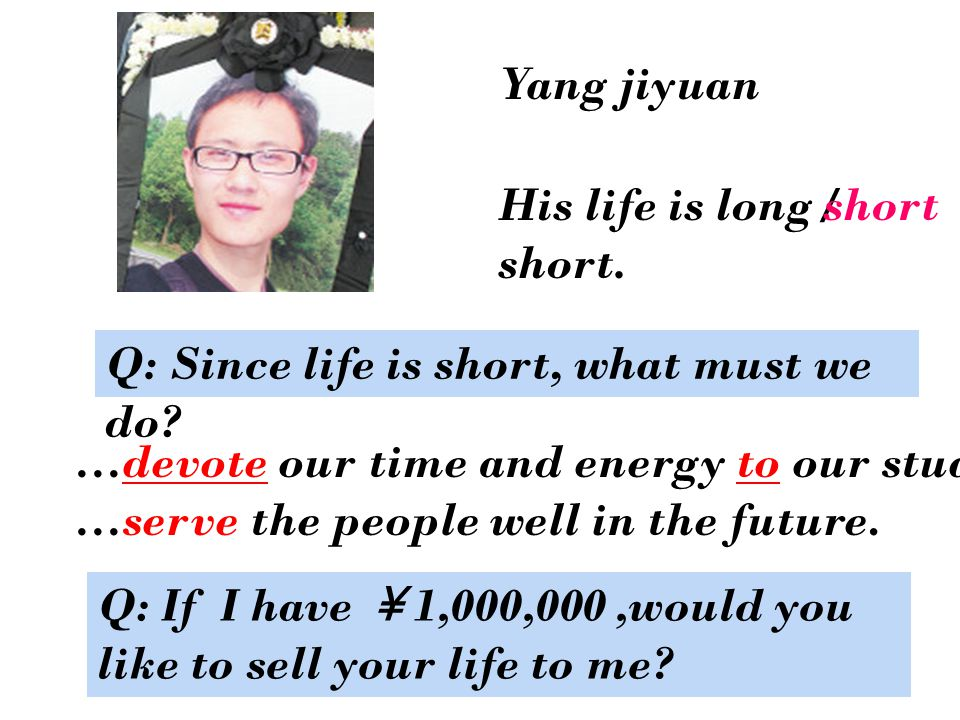 Yang jiyuan His life is long / short. Q: Since life is short, what must we do.