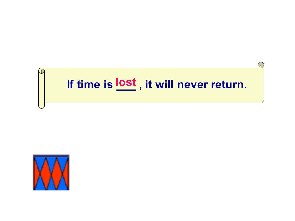 If time is ___, it will never return. lost