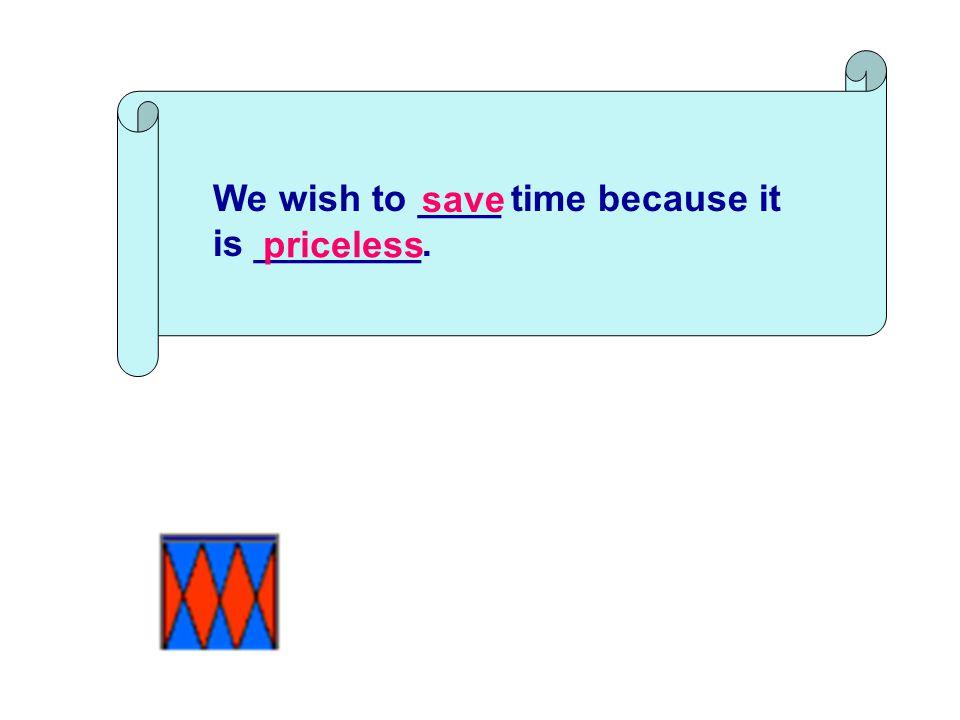 We wish to ____ time because it is ________. save priceless