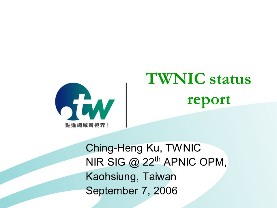 TWNIC status report Ching-Heng Ku, TWNIC NIR SIG @ 22 th APNIC OPM, Kaohsiung, Taiwan September 7, 2006