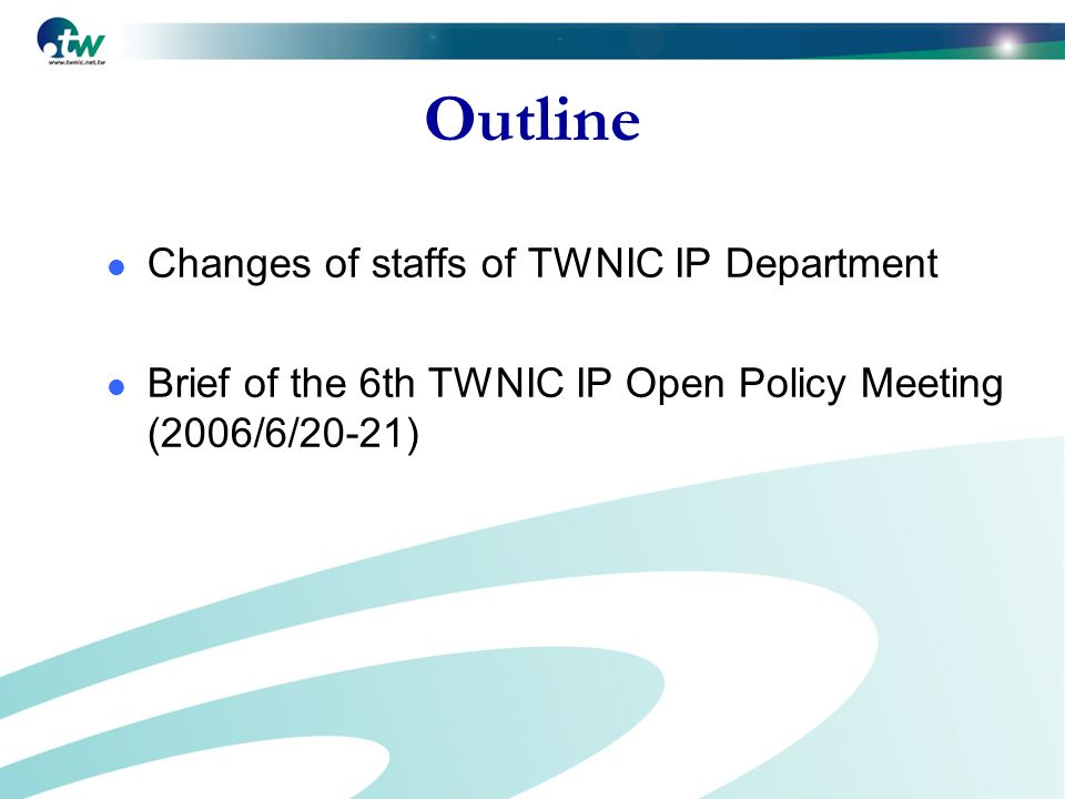 Outline Changes of staffs of TWNIC IP Department Brief of the 6th TWNIC IP Open Policy Meeting (2006/6/20-21)