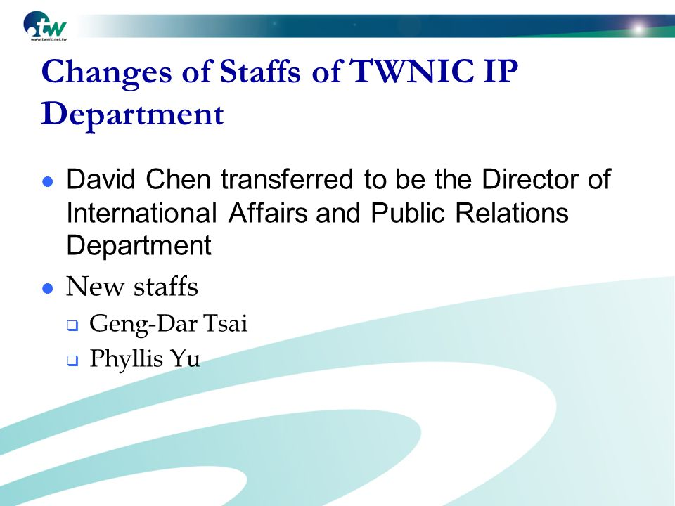 Changes of Staffs of TWNIC IP Department David Chen transferred to be the Director of International Affairs and Public Relations Department New staffs  Geng-Dar Tsai  Phyllis Yu
