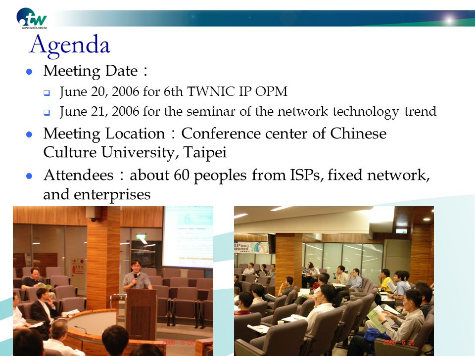 Agenda Meeting Date :  June 20, 2006 for 6th TWNIC IP OPM  June 21, 2006 for the seminar of the network technology trend Meeting Location : Conference center of Chinese Culture University, Taipei Attendees : about 60 peoples from ISPs, fixed network, and enterprises