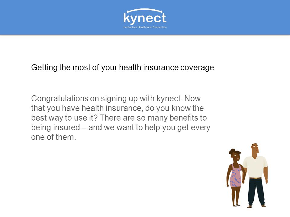Congratulations on signing up with kynect. Now that you have health insurance, do you know the best way to use it? There are so many benefits to being