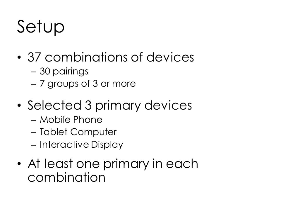 Setup 37 combinations of devices – 30 pairings – 7 groups of 3 or more Selected 3 primary devices – Mobile Phone – Tablet Computer – Interactive Display At least one primary in each combination