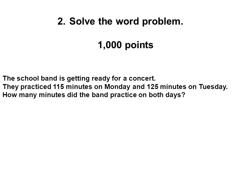 2.Solve the word problem. 1,000 points The school band is getting ready for a concert. They practiced 115 minutes on Monday and 125 minutes on Tuesday