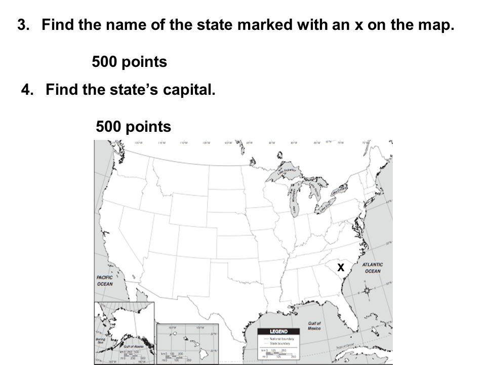 3.Find the name of the state marked with an x on the map. 500 points 4.Find the state's capital. 500 points x