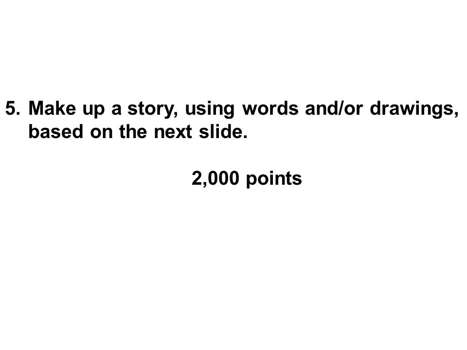 5.Make up a story, using words and/or drawings, based on the next slide. 2,000 points