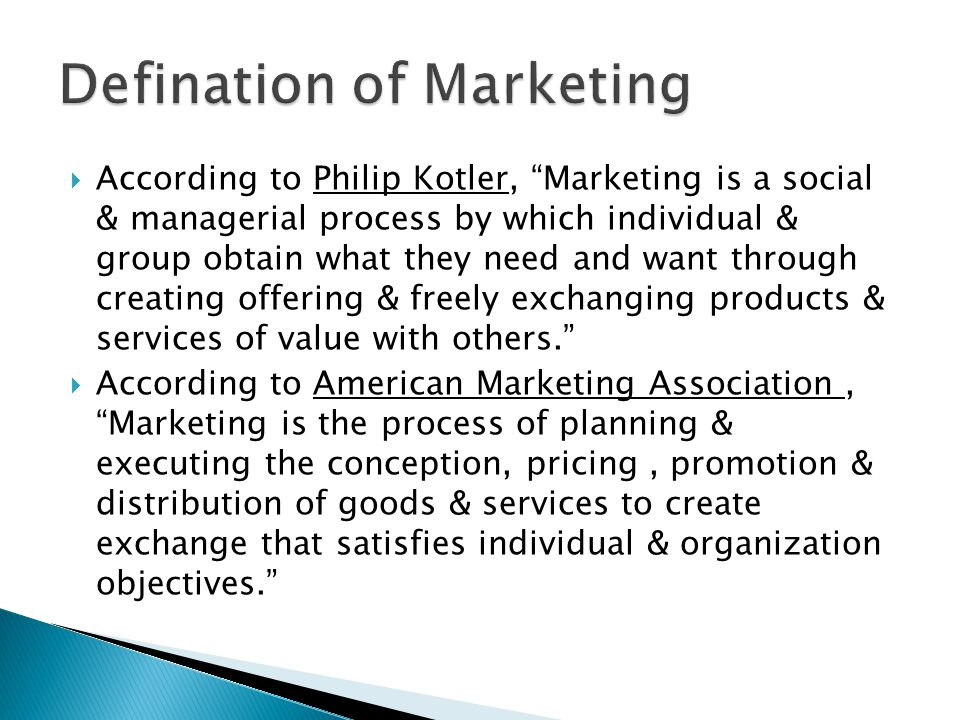  According to Philip Kotler, Marketing is a social & managerial process by which individual & group obtain what they need and want through creating offering & freely exchanging products & services of value with others.  According to American Marketing Association, Marketing is the process of planning & executing the conception, pricing, promotion & distribution of goods & services to create exchange that satisfies individual & organization objectives.